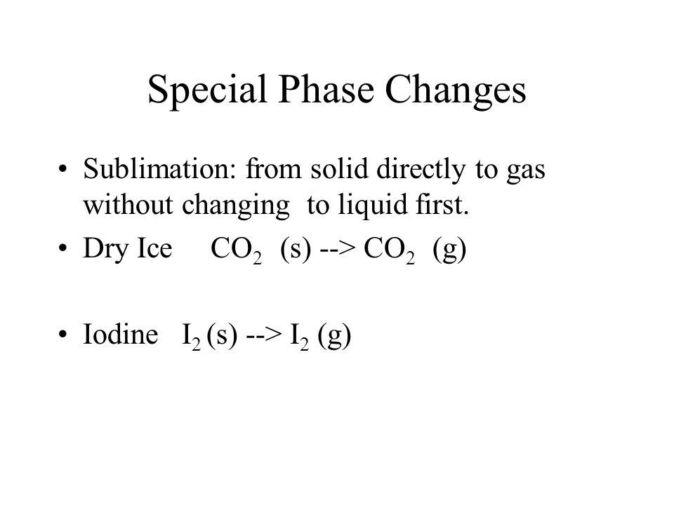 Special Phase Changes Sublimation: from solid directly to gas without changing to liquid first. Dry Ice CO2 (s) --> CO2 (g)