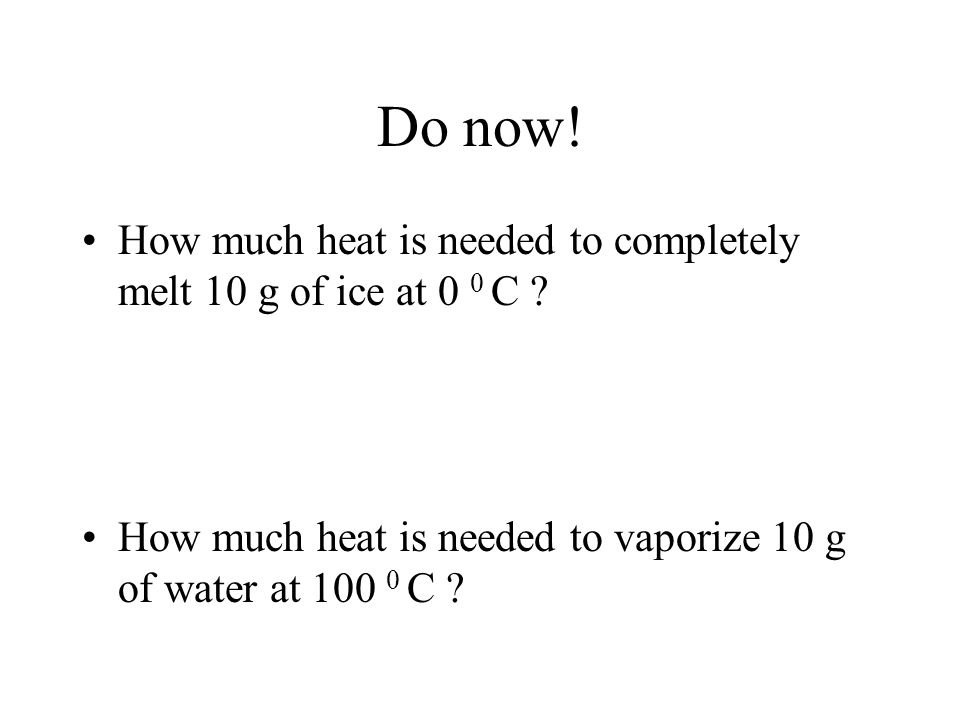 Do now. How much heat is needed to completely melt 10 g of ice at 0 0 C .