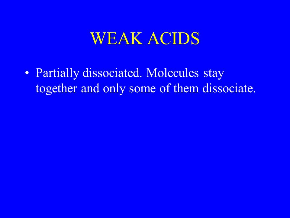 WEAK ACIDS Partially dissociated. Molecules stay together and only some of them dissociate.