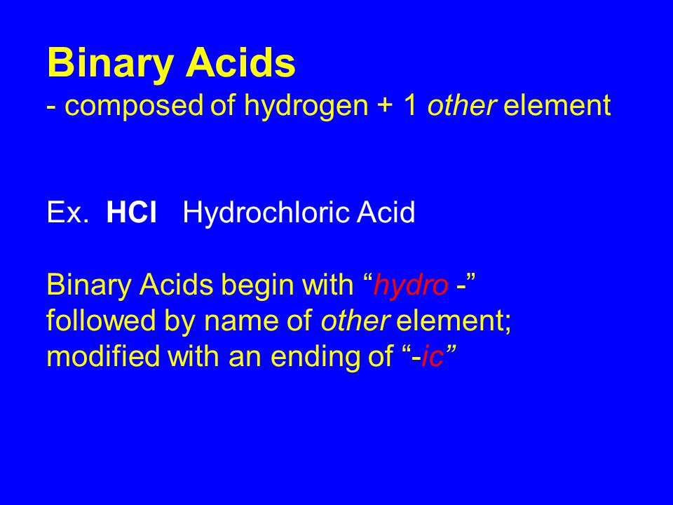 Binary Acids - composed of hydrogen + 1 other element Ex