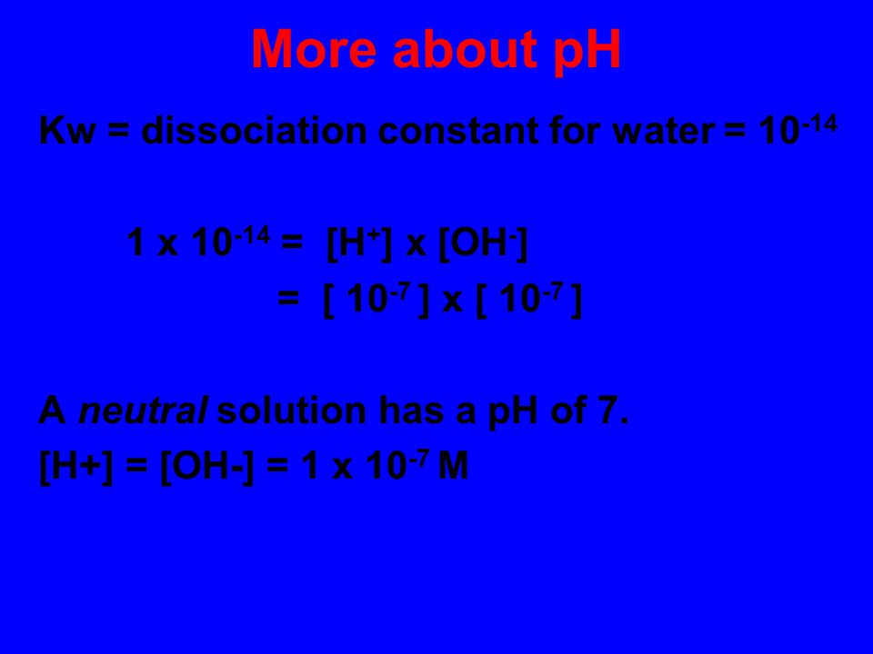 More about pH Kw = dissociation constant for water = 10-14