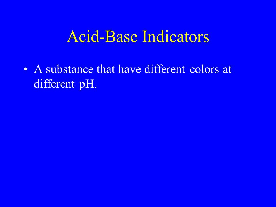 Acid-Base Indicators A substance that have different colors at different pH.