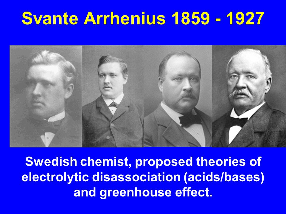 Svante Arrhenius 1859 - 1927 Swedish chemist, proposed theories of electrolytic disassociation (acids/bases) and greenhouse effect.