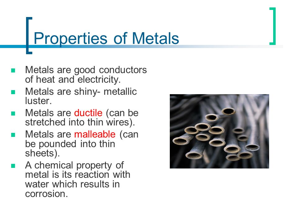 Properties of Metals Metals are good conductors of heat and electricity. Metals are shiny- metallic luster.
