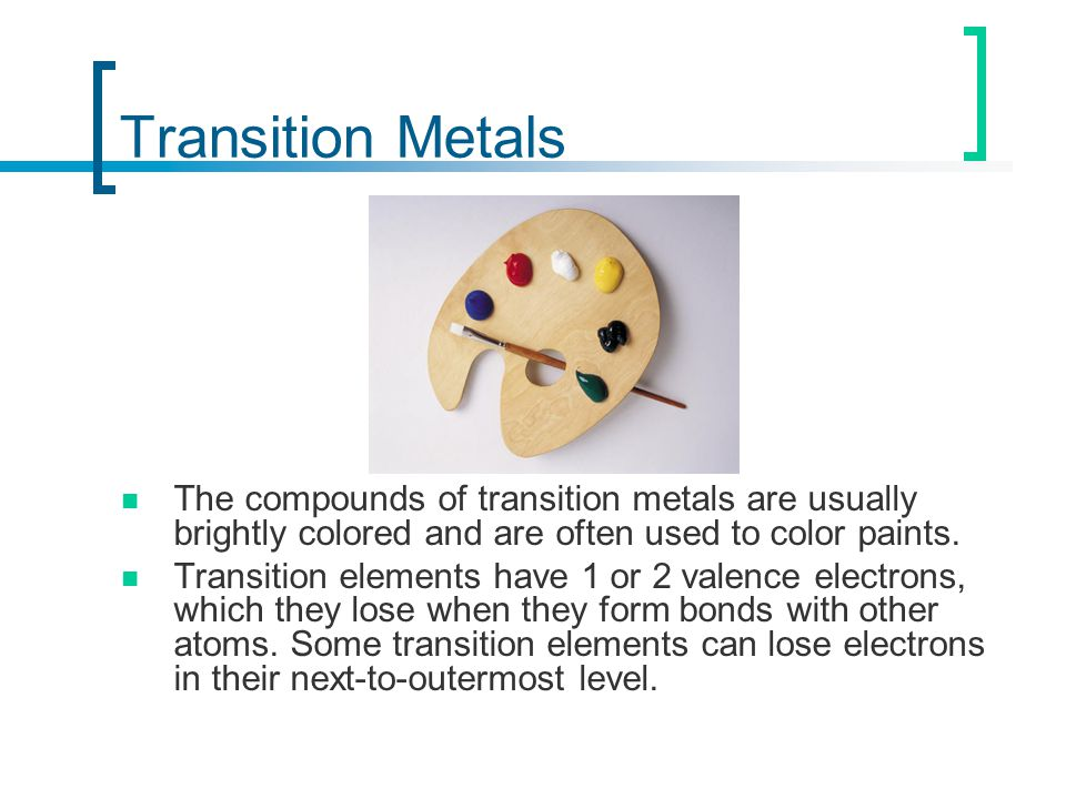 Transition Metals The compounds of transition metals are usually brightly colored and are often used to color paints.