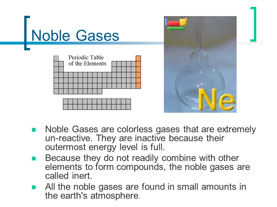 Noble Gases Noble Gases are colorless gases that are extremely un-reactive. They are inactive because their outermost energy level is full.