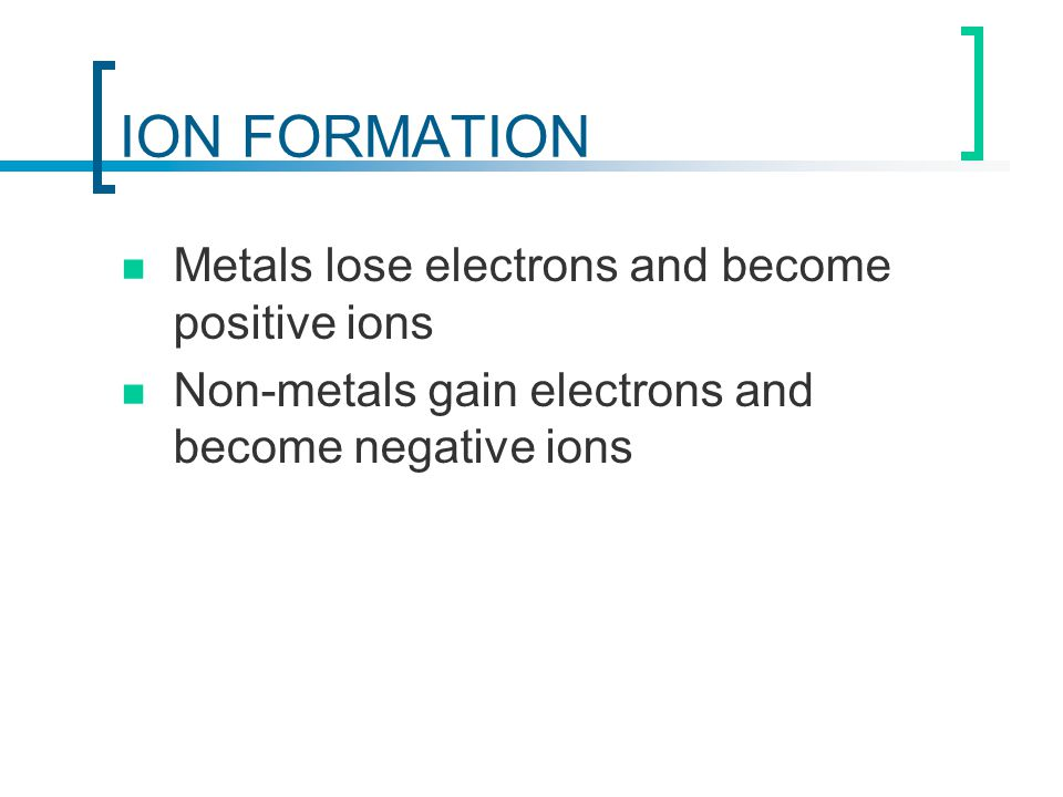 ION FORMATION Metals lose electrons and become positive ions