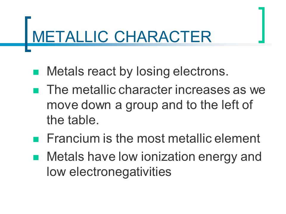 METALLIC CHARACTER Metals react by losing electrons.