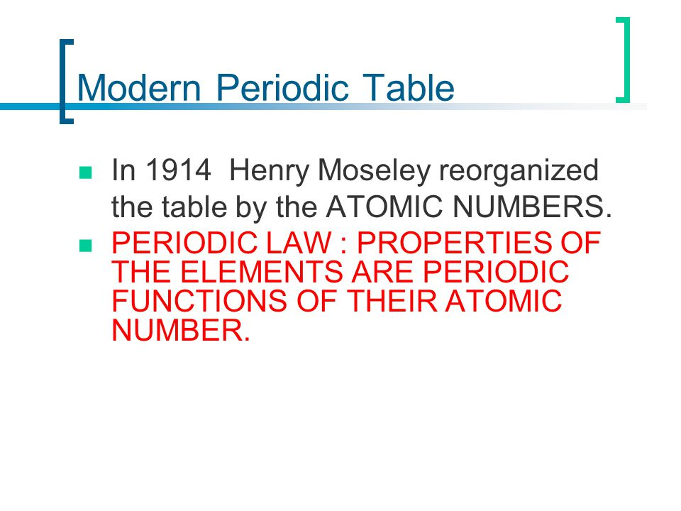 Modern Periodic Table In 1914 Henry Moseley reorganized the table by the ATOMIC NUMBERS.