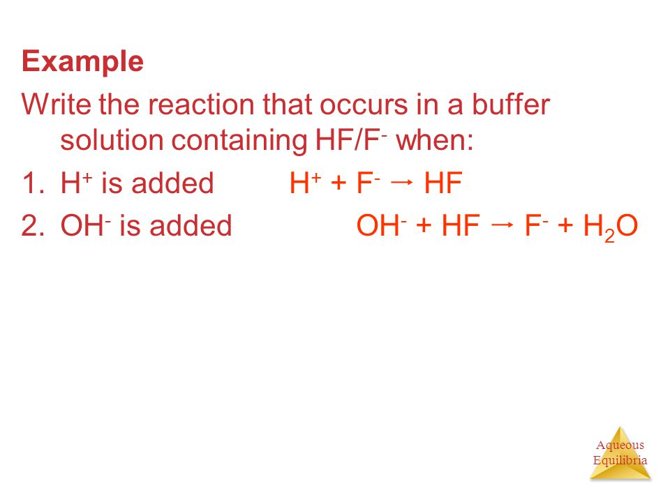 Example Write the reaction that occurs in a buffer solution containing HF/F- when: H+ is added H+ + F-  HF.
