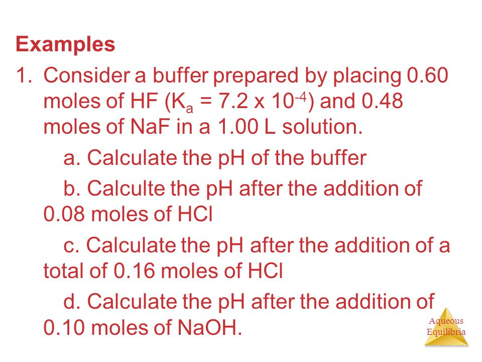 Examples Consider a buffer prepared by placing 0.60 moles of HF (Ka = 7.2 x 10-4) and 0.48 moles of NaF in a 1.00 L solution.