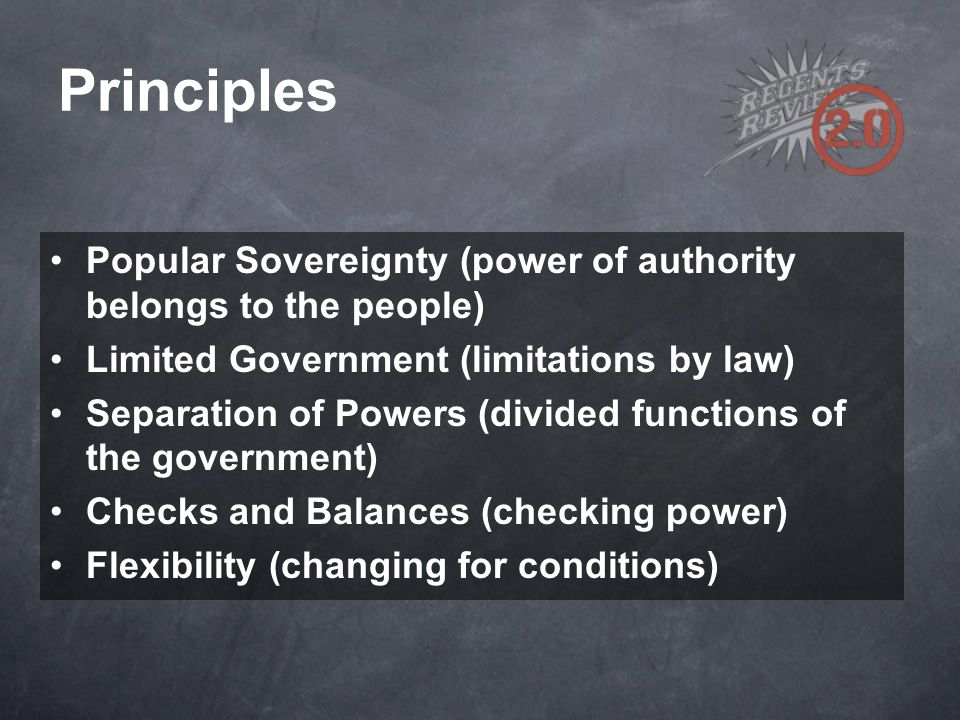 Principles Popular Sovereignty (power of authority belongs to the people) Limited Government (limitations by law)