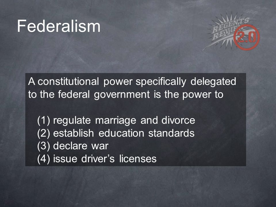 Federalism A constitutional power specifically delegated to the federal government is the power to.