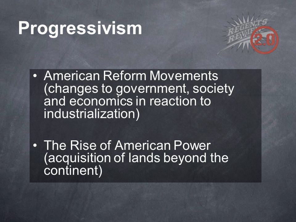 Progressivism American Reform Movements (changes to government, society and economics in reaction to industrialization)