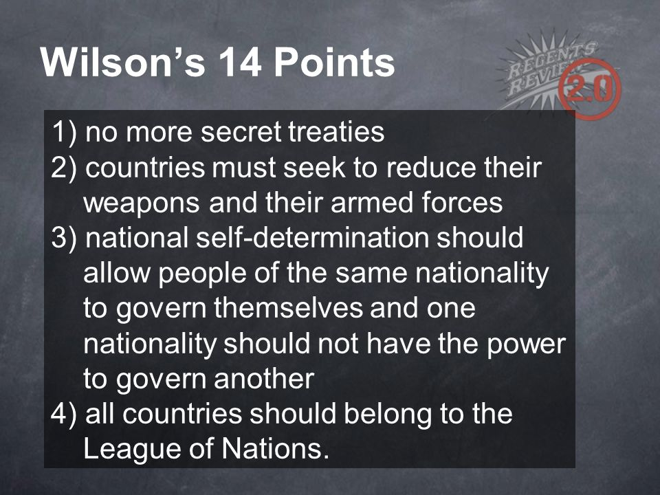 Wilson's 14 Points 1) no more secret treaties 2) countries must seek to reduce their.