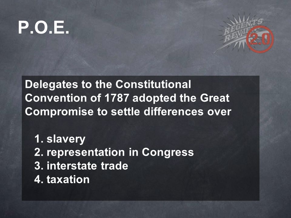 P.O.E. Delegates to the Constitutional Convention of 1787 adopted the Great Compromise to settle differences over.