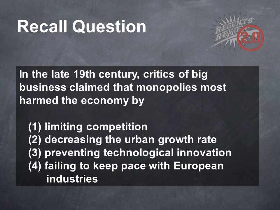 Recall Question In the late 19th century, critics of big business claimed that monopolies most harmed the economy by.
