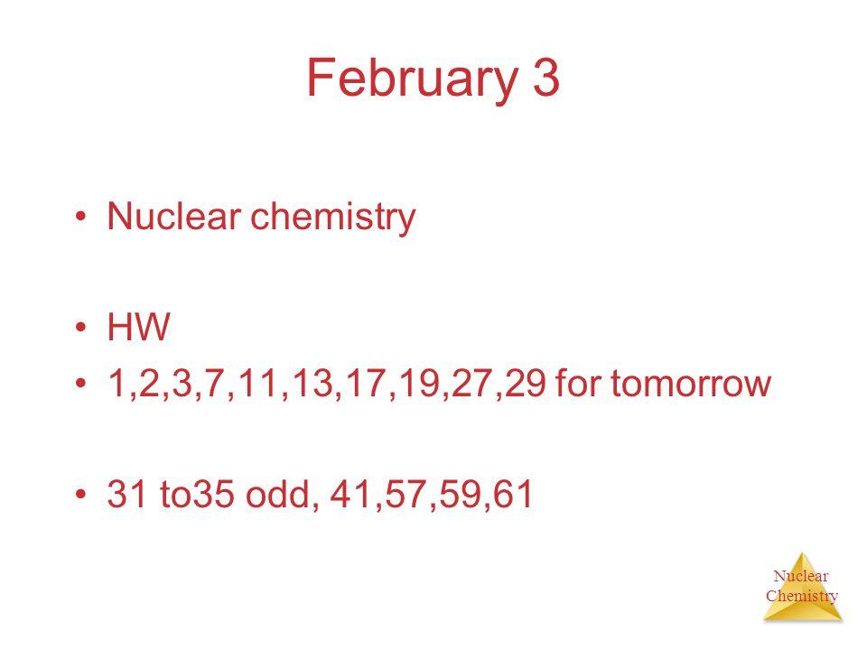 February 3 Nuclear chemistry HW 1,2,3,7,11,13,17,19,27,29 for tomorrow