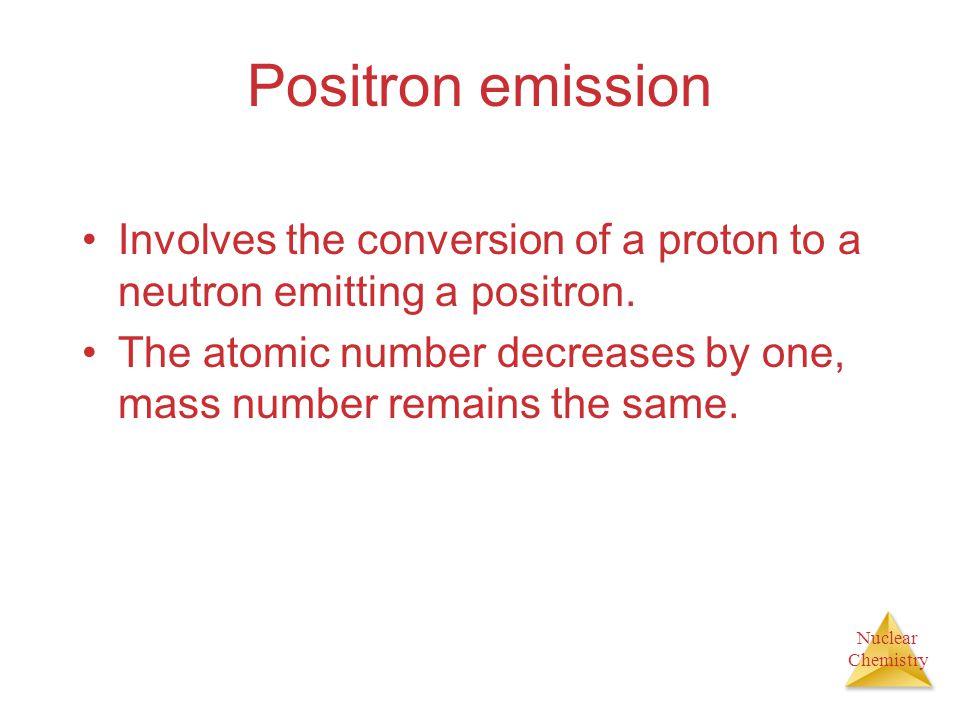 Positron emission Involves the conversion of a proton to a neutron emitting a positron.