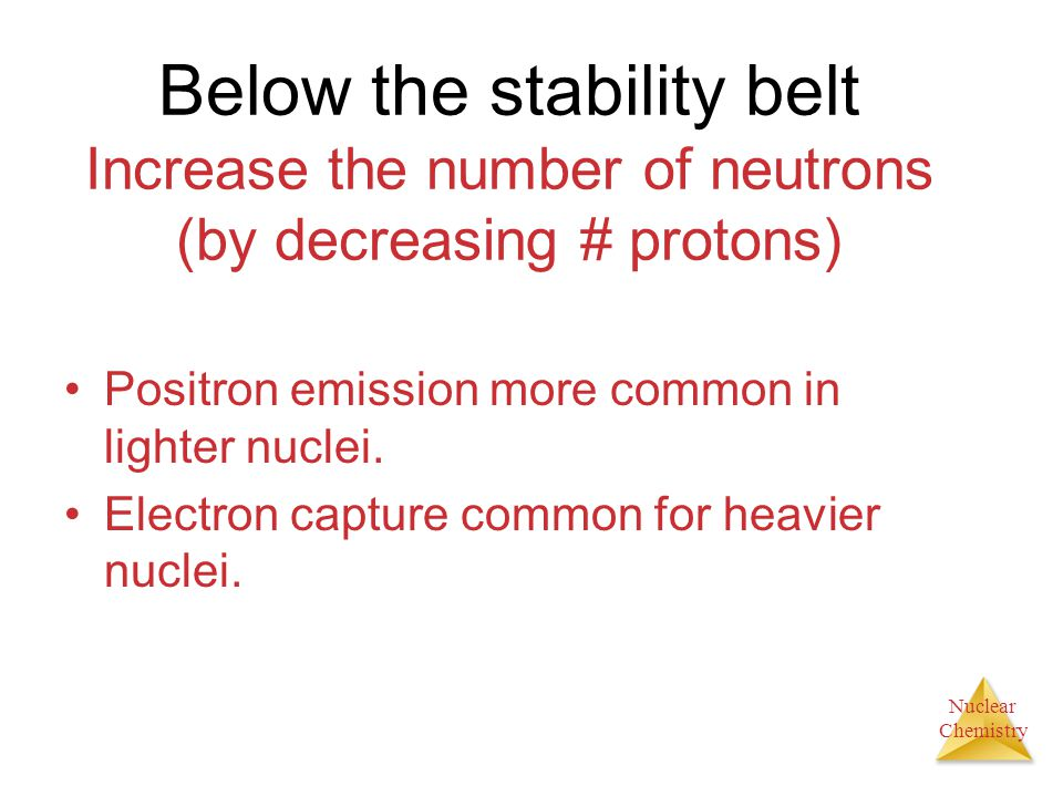 Below the stability belt Increase the number of neutrons (by decreasing # protons)