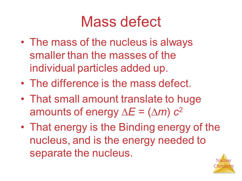 Mass defect The mass of the nucleus is always smaller than the masses of the individual particles added up.