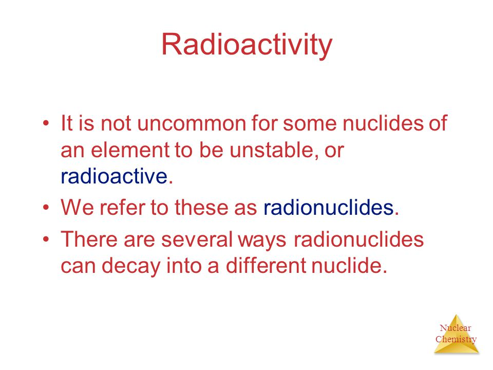 Radioactivity It is not uncommon for some nuclides of an element to be unstable, or radioactive. We refer to these as radionuclides.