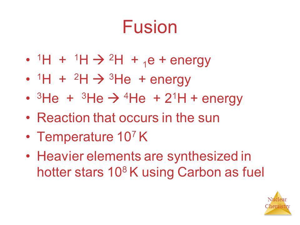 Fusion 1H + 1H  2H + 1e + energy 1H + 2H  3He + energy