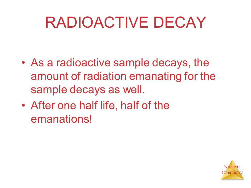 RADIOACTIVE DECAY As a radioactive sample decays, the amount of radiation emanating for the sample decays as well.