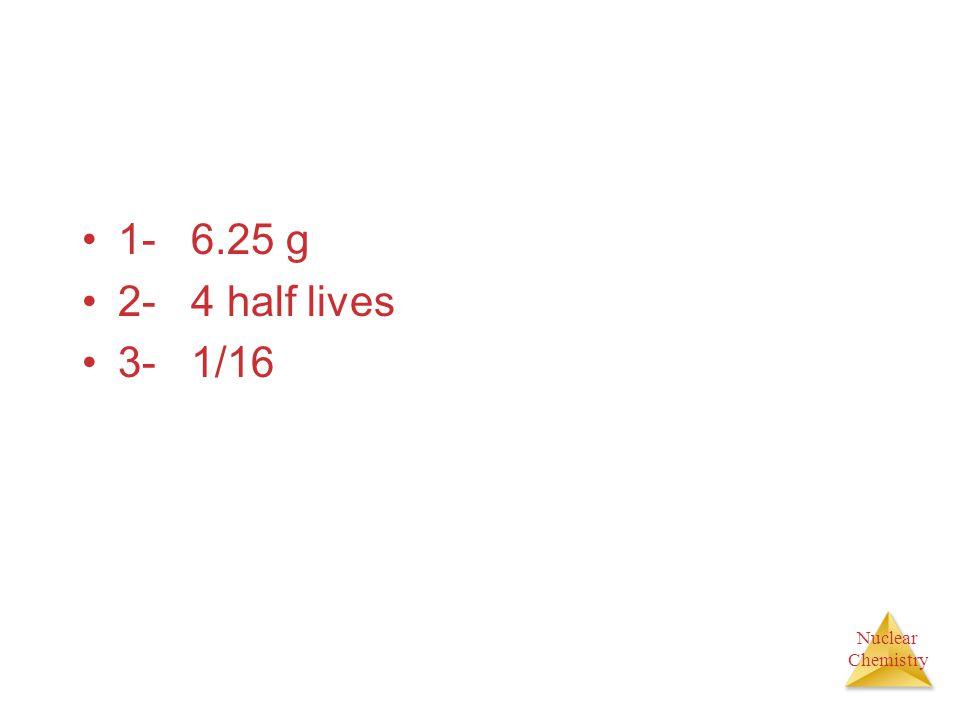 1- 6.25 g 2- 4 half lives 3- 1/16