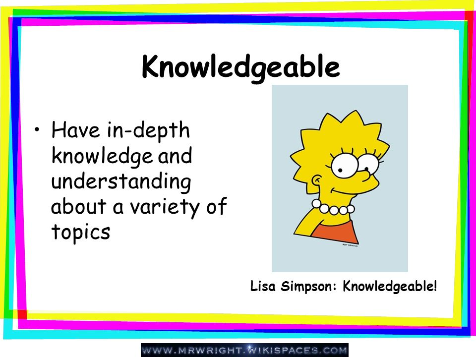 Knowledgeable Have in-depth knowledge and understanding about a variety of topics.