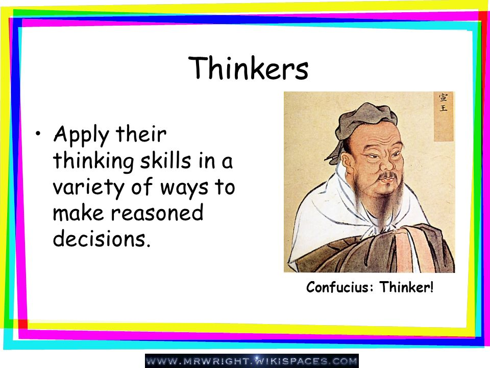 Thinkers Apply their thinking skills in a variety of ways to make reasoned decisions.