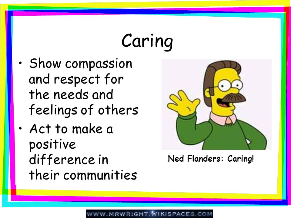 Caring Show compassion and respect for the needs and feelings of others. Act to make a positive difference in their communities.