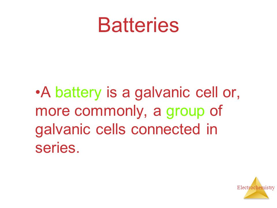 Batteries A battery is a galvanic cell or, more commonly, a group of galvanic cells connected in series.