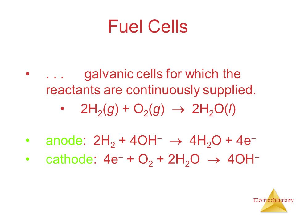 Fuel Cells . . . galvanic cells for which the reactants are continuously supplied. 2H2(g) + O2(g)  2H2O(l)