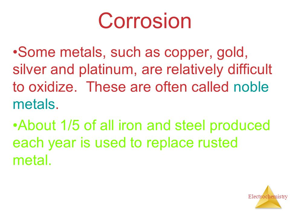 Corrosion Some metals, such as copper, gold, silver and platinum, are relatively difficult to oxidize. These are often called noble metals.