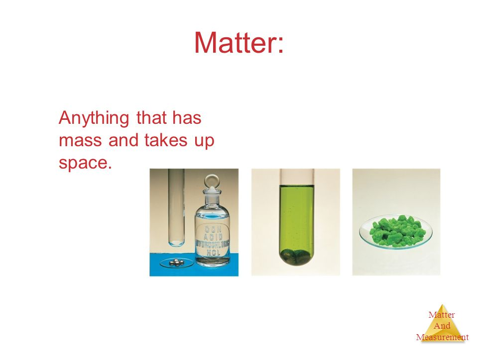 Matter: Anything that has mass and takes up space. 2