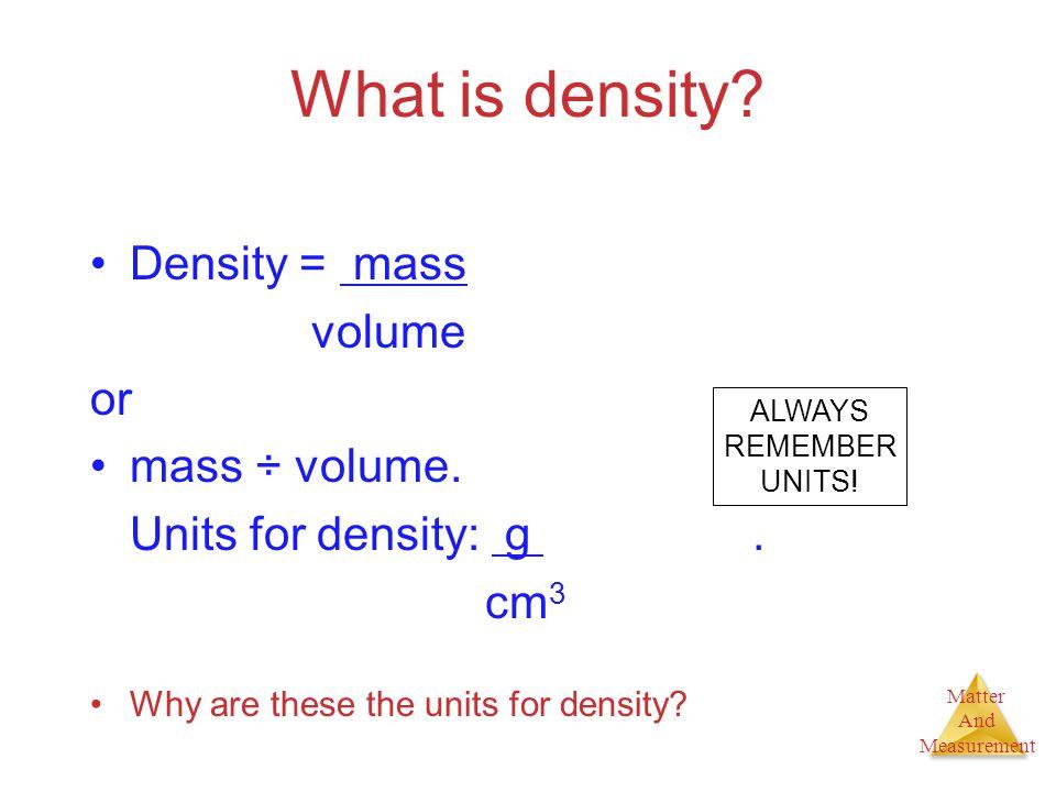 What is density Density = mass volume or mass ÷ volume.
