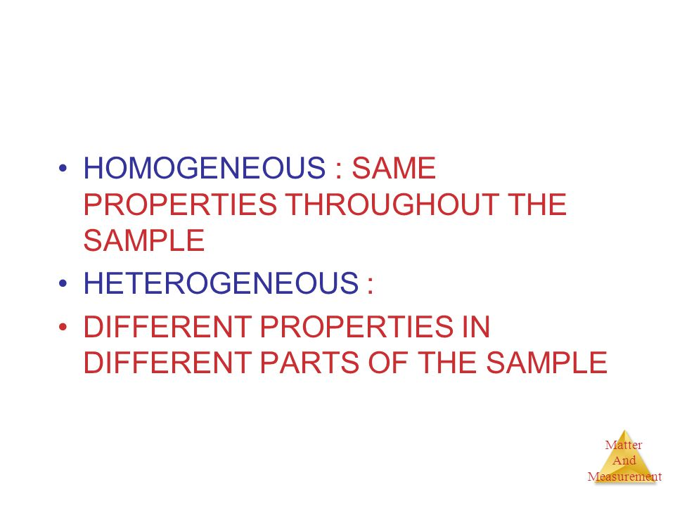 HOMOGENEOUS : SAME PROPERTIES THROUGHOUT THE SAMPLE