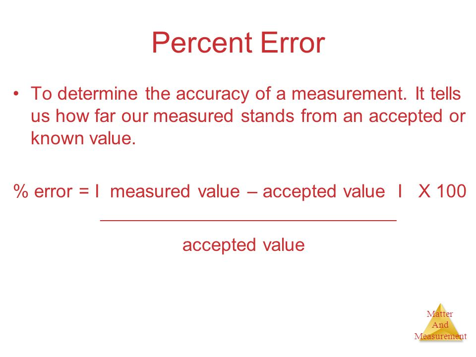 Percent Error To determine the accuracy of a measurement. It tells us how far our measured stands from an accepted or known value.