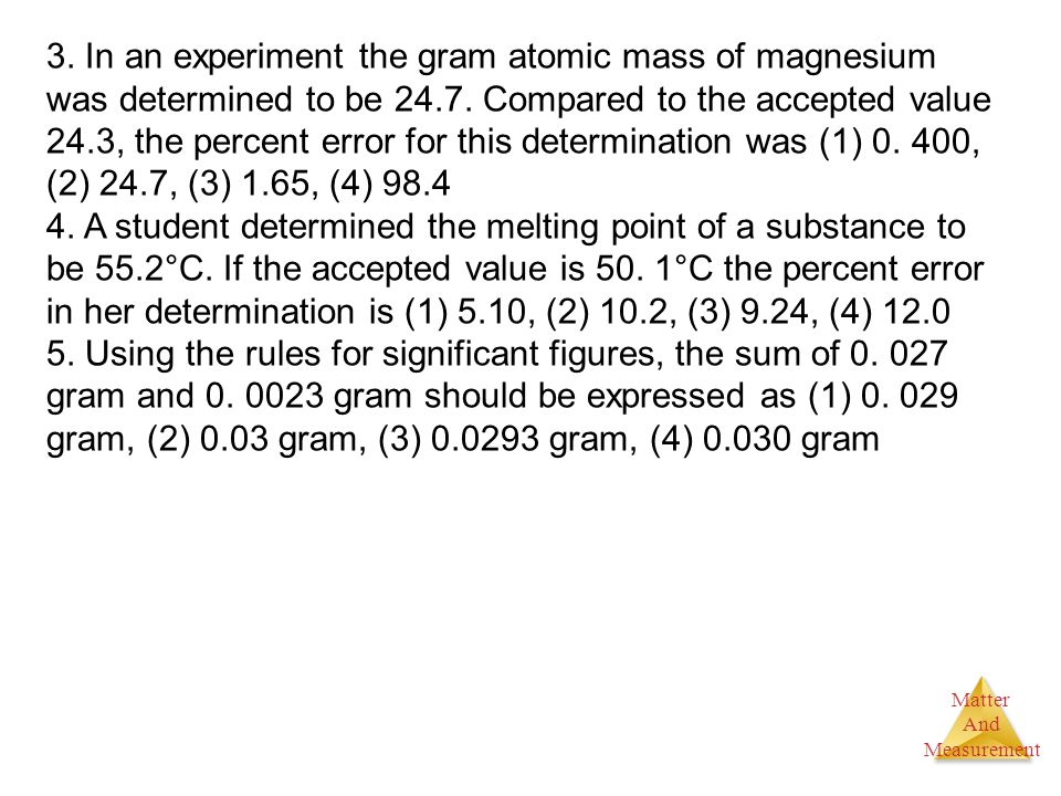 3. In an experiment the gram atomic mass of magnesium was determined to be 24.7. Compared to the accepted value 24.3, the percent error for this determination was (1) 0. 400, (2) 24.7, (3) 1.65, (4) 98.4