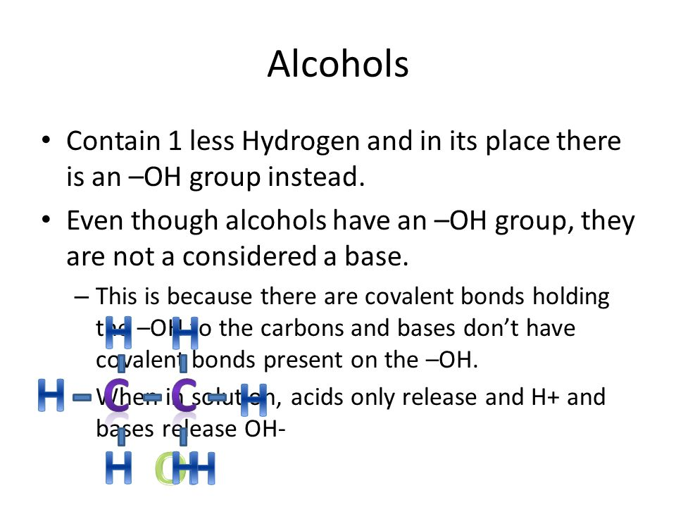 Alcohols Contain 1 less Hydrogen and in its place there is an –OH group instead.