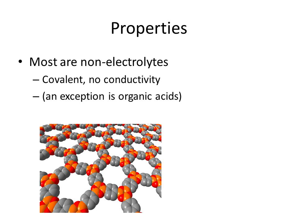 Properties Most are non-electrolytes Covalent, no conductivity