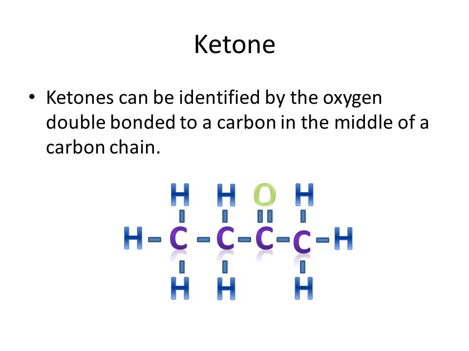 Ketone Ketones can be identified by the oxygen double bonded to a carbon in the middle of a carbon chain.
