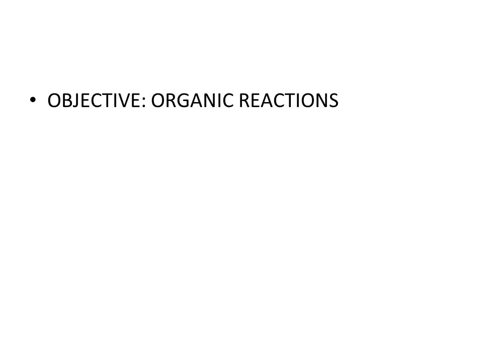 OBJECTIVE: ORGANIC REACTIONS