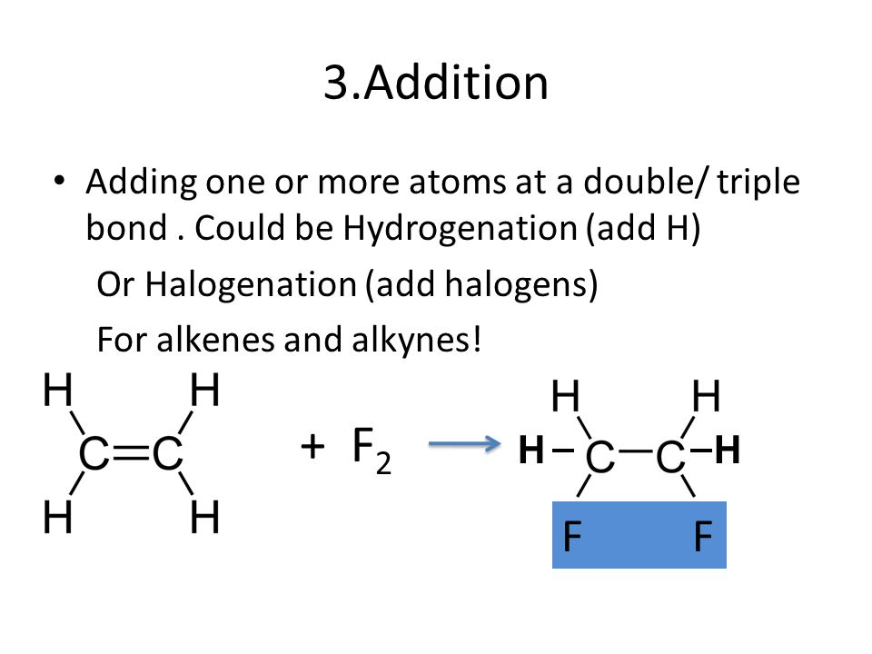 3.Addition Adding one or more atoms at a double/ triple bond . Could be Hydrogenation (add H) Or Halogenation (add halogens)