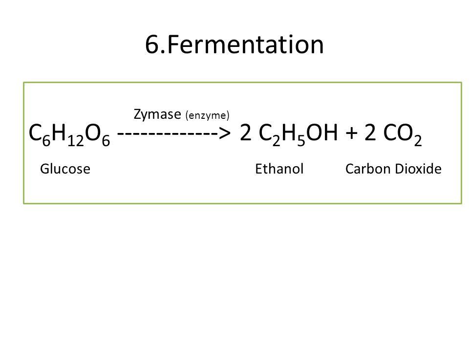6.Fermentation C6H12O6 -------------> 2 C2H5OH + 2 CO2