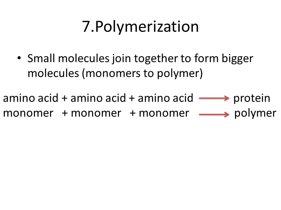 7.Polymerization Small molecules join together to form bigger molecules (monomers to polymer)