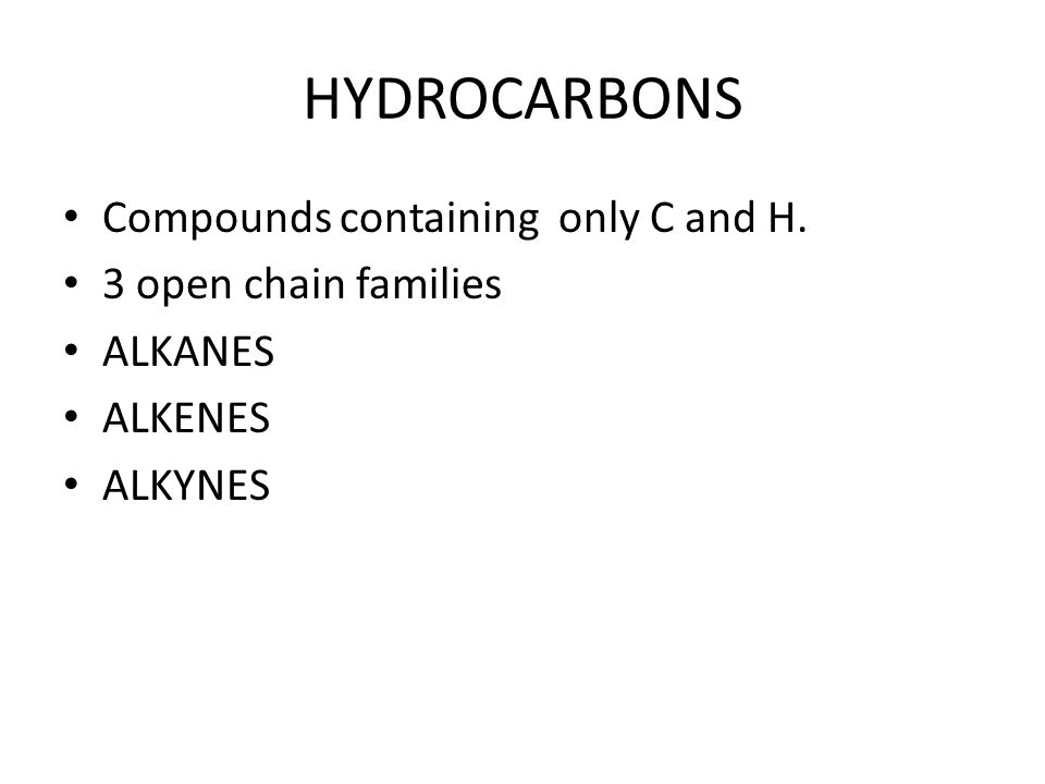 HYDROCARBONS Compounds containing only C and H. 3 open chain families