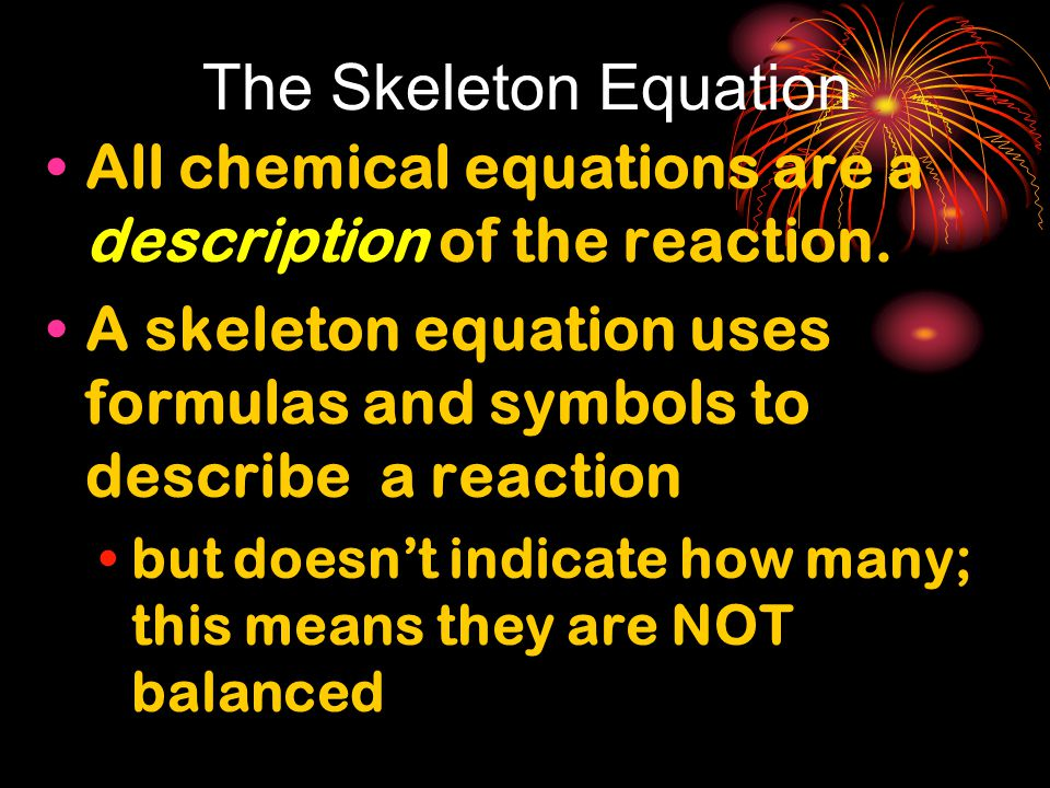 The Skeleton Equation All chemical equations are a description of the reaction.