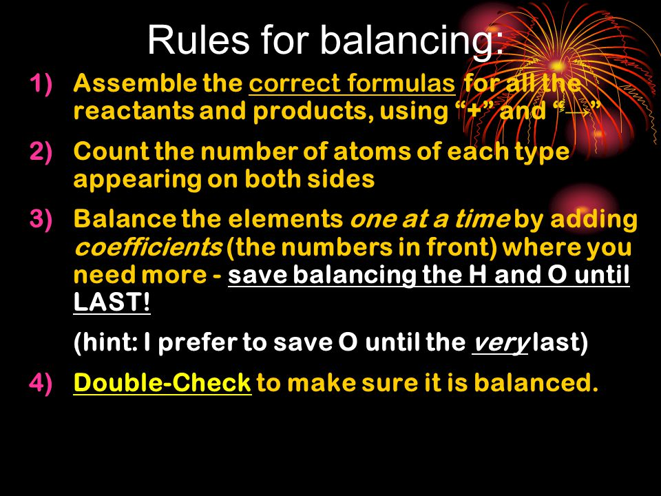 Rules for balancing: Assemble the correct formulas for all the reactants and products, using + and →
